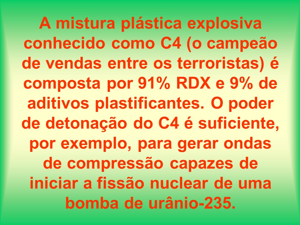 A mistura plástica explosiva conhecido como C4 (o campeão de vendas entre os terroristas) é composta por 91% RDX e 9% de aditivos plastificantes.