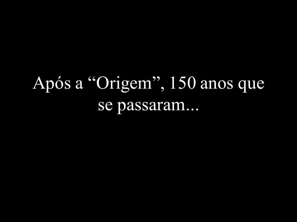 Após a Origem , 150 anos que se passaram...
