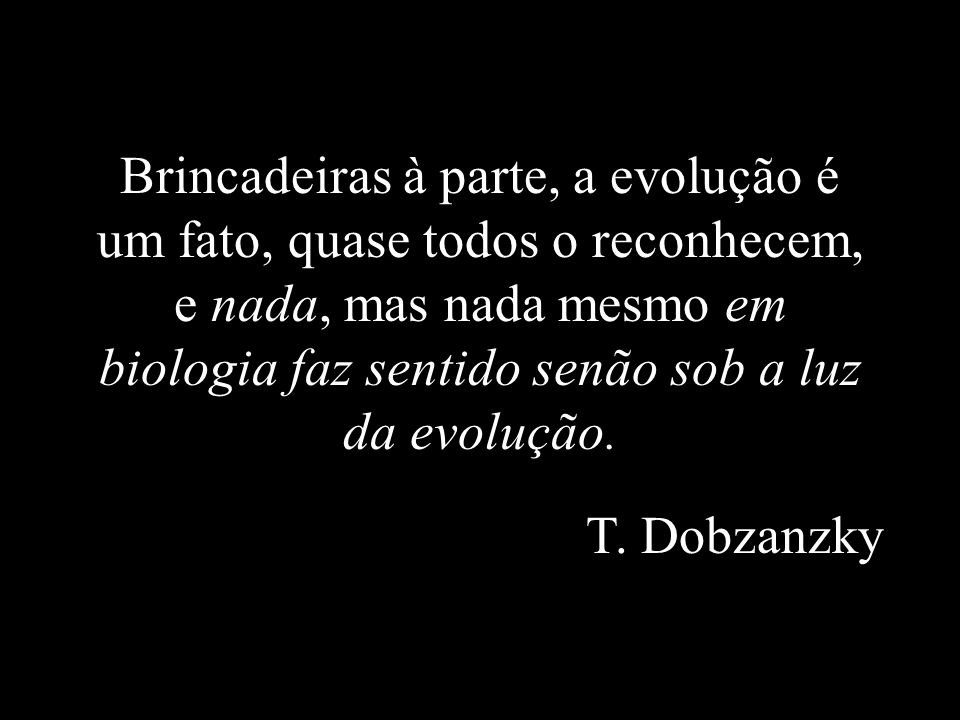 Brincadeiras à parte, a evolução é um fato, quase todos o reconhecem, e nada, mas nada mesmo em biologia faz sentido senão sob a luz da evolução.