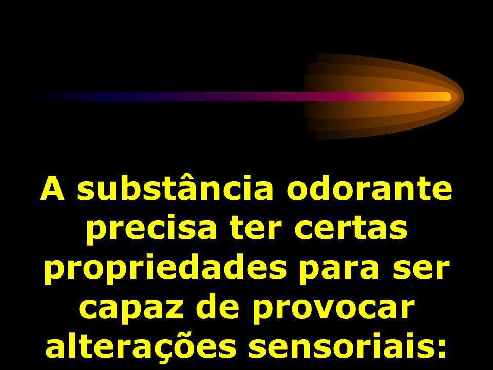 A substância odorante precisa ter certas propriedades para ser capaz de provocar alterações sensoriais: