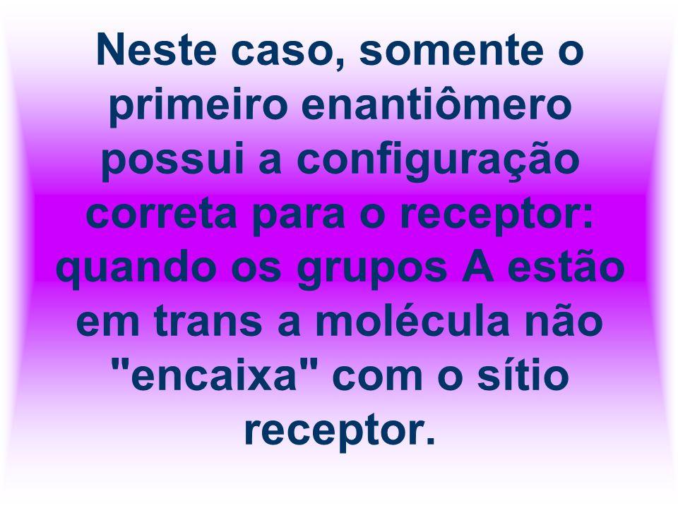 Neste caso, somente o primeiro enantiômero possui a configuração correta para o receptor: quando os grupos A estão em trans a molécula não encaixa com o sítio receptor.
