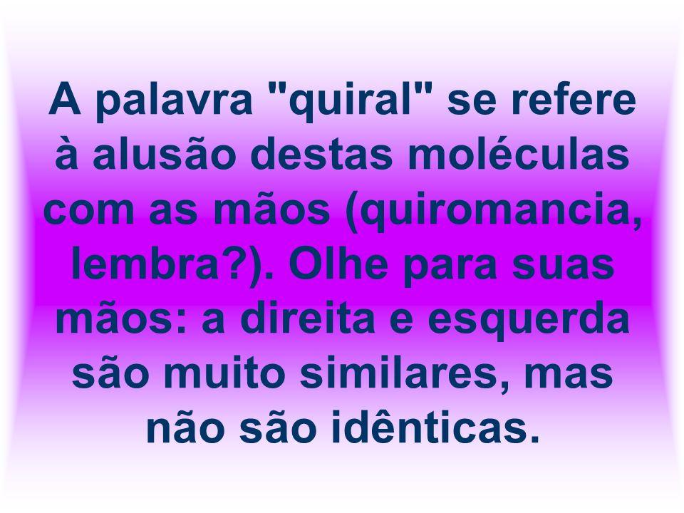A palavra quiral se refere à alusão destas moléculas com as mãos (quiromancia, lembra ).