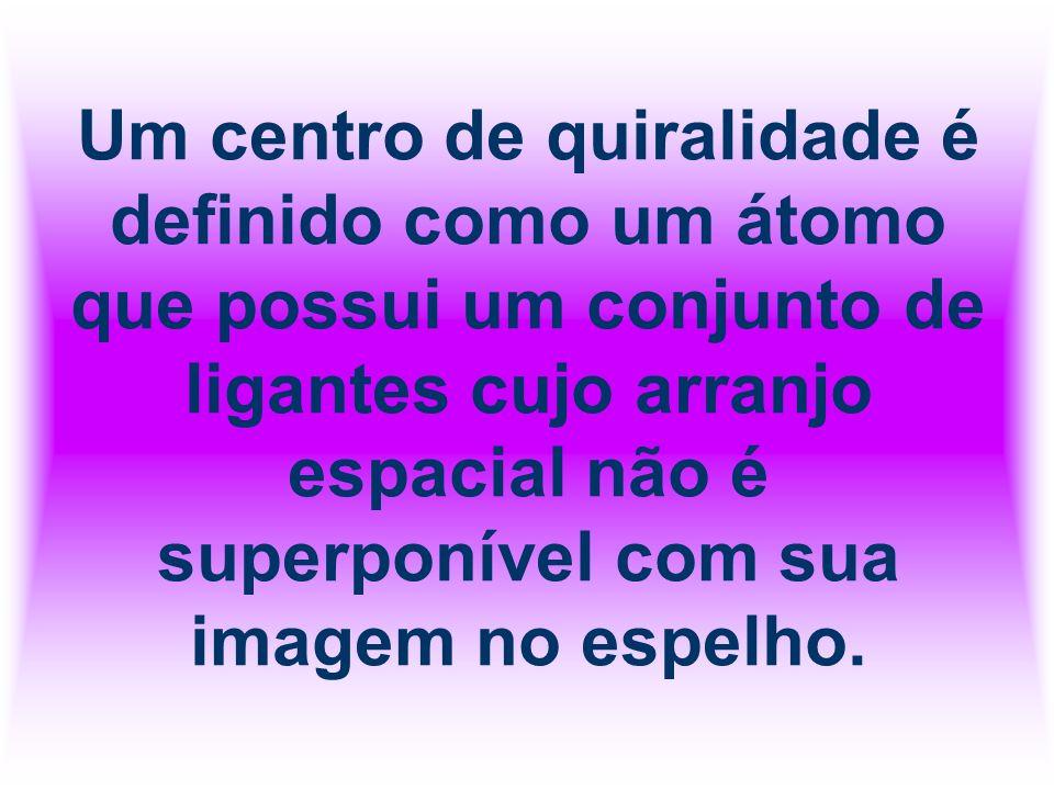Um centro de quiralidade é definido como um átomo que possui um conjunto de ligantes cujo arranjo espacial não é superponível com sua imagem no espelho.
