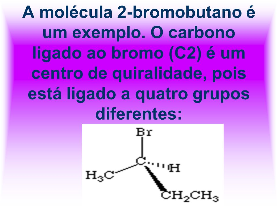 A molécula 2-bromobutano é um exemplo