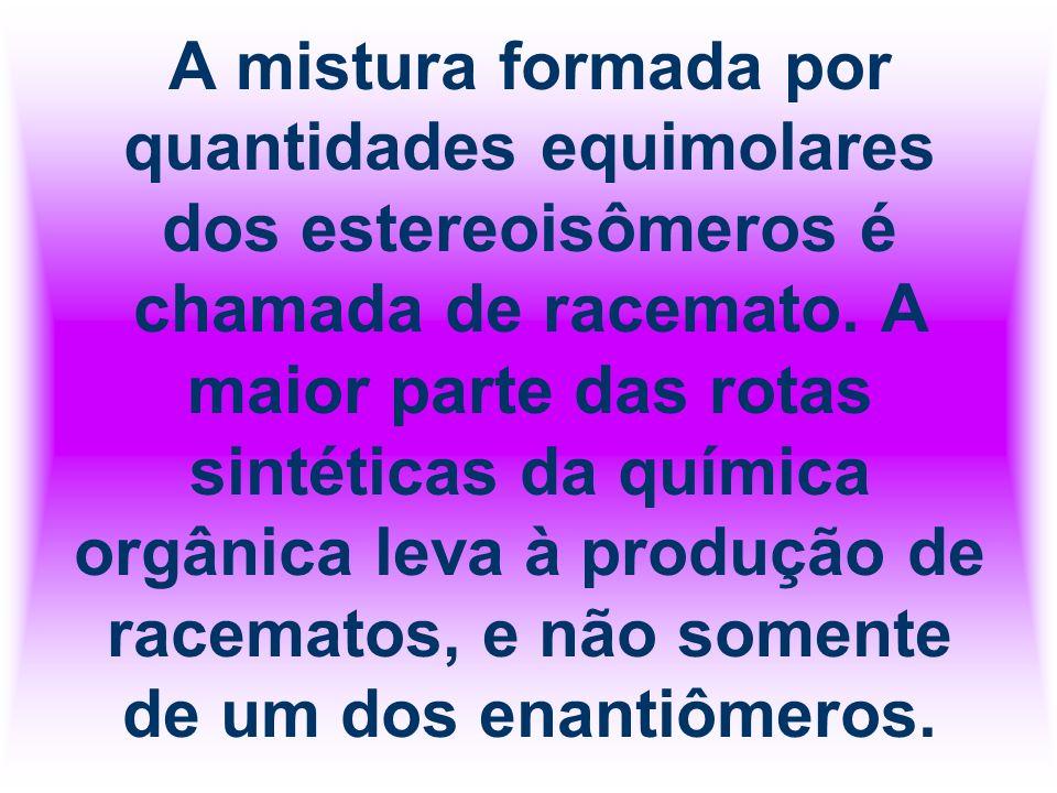 A mistura formada por quantidades equimolares dos estereoisômeros é chamada de racemato.