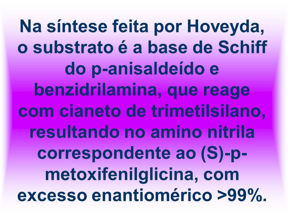 Na síntese feita por Hoveyda, o substrato é a base de Schiff do p-anisaldeído e benzidrilamina, que reage com cianeto de trimetilsilano, resultando no amino nitrila correspondente ao (S)-p-metoxifenilglicina, com excesso enantiomérico >99%.