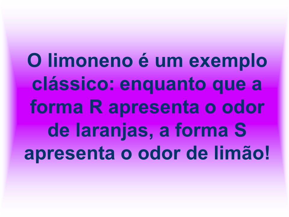 O limoneno é um exemplo clássico: enquanto que a forma R apresenta o odor de laranjas, a forma S apresenta o odor de limão!