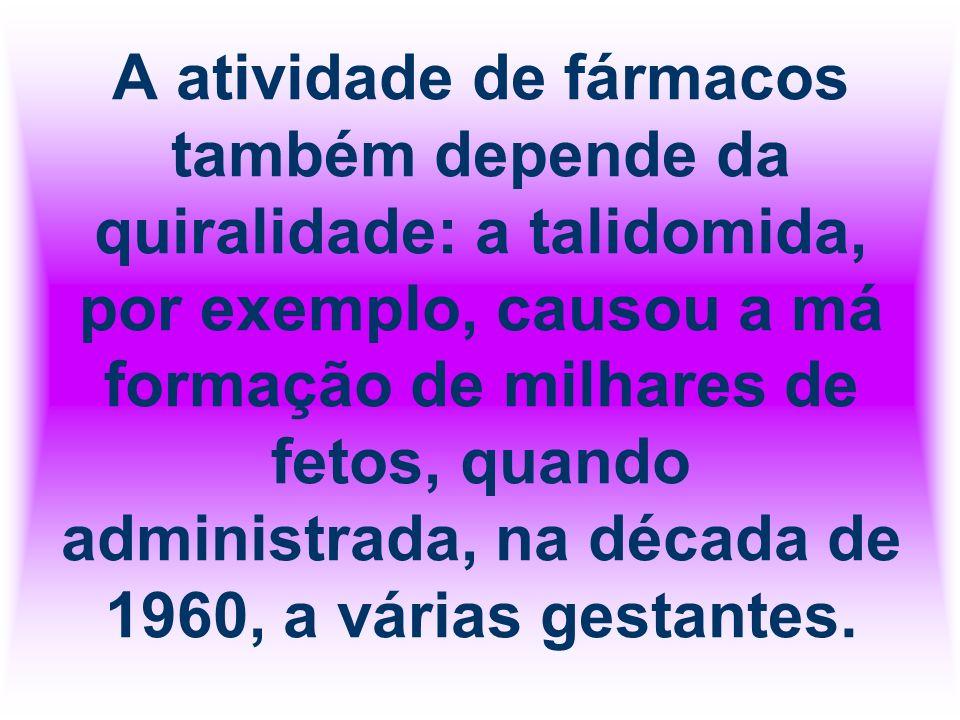 A atividade de fármacos também depende da quiralidade: a talidomida, por exemplo, causou a má formação de milhares de fetos, quando administrada, na década de 1960, a várias gestantes.