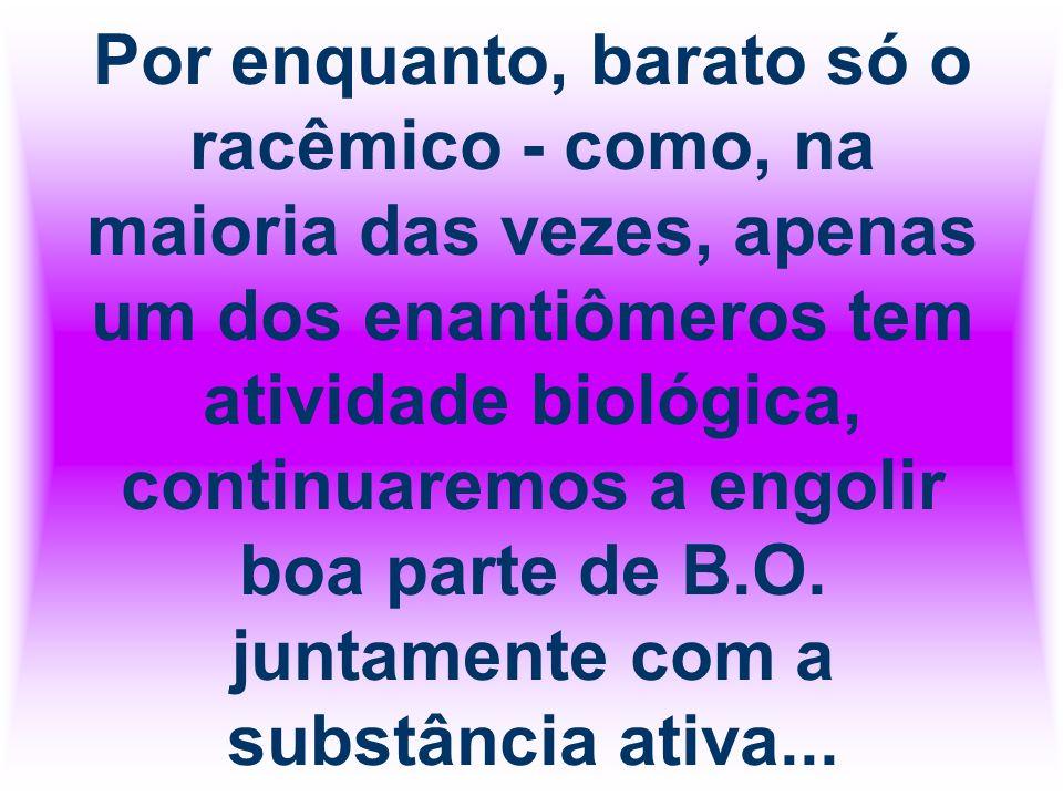 Por enquanto, barato só o racêmico - como, na maioria das vezes, apenas um dos enantiômeros tem atividade biológica, continuaremos a engolir boa parte de B.O.
