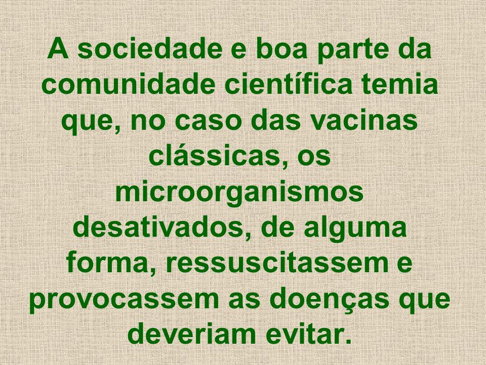 A sociedade e boa parte da comunidade científica temia que, no caso das vacinas clássicas, os microorganismos desativados, de alguma forma, ressuscitassem e provocassem as doenças que deveriam evitar.