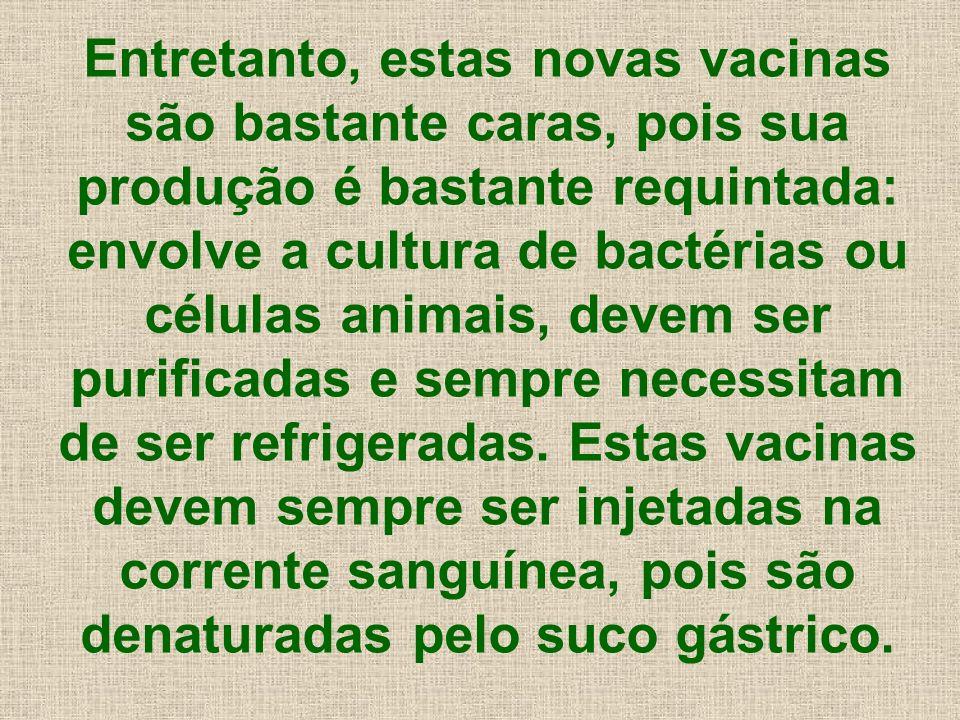 Entretanto, estas novas vacinas são bastante caras, pois sua produção é bastante requintada: envolve a cultura de bactérias ou células animais, devem ser purificadas e sempre necessitam de ser refrigeradas.