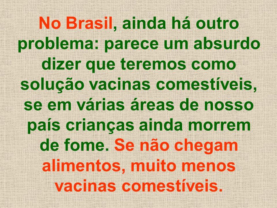 No Brasil, ainda há outro problema: parece um absurdo dizer que teremos como solução vacinas comestíveis, se em várias áreas de nosso país crianças ainda morrem de fome.