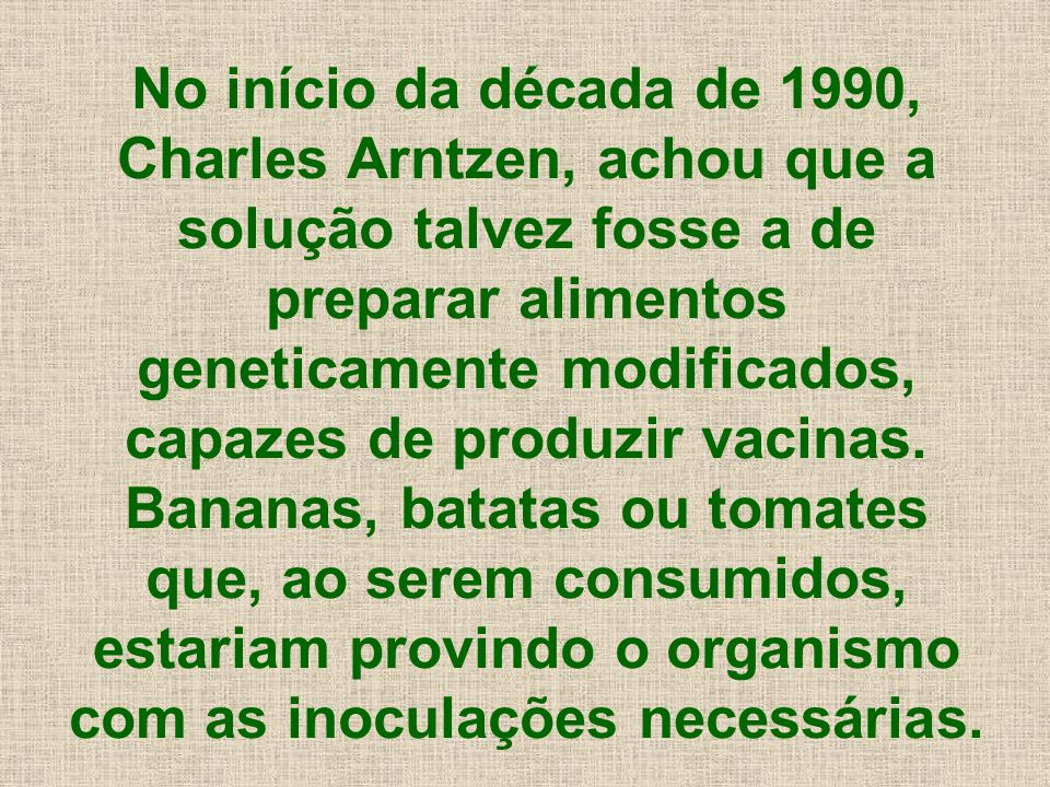 No início da década de 1990, Charles Arntzen, achou que a solução talvez fosse a de preparar alimentos geneticamente modificados, capazes de produzir vacinas.