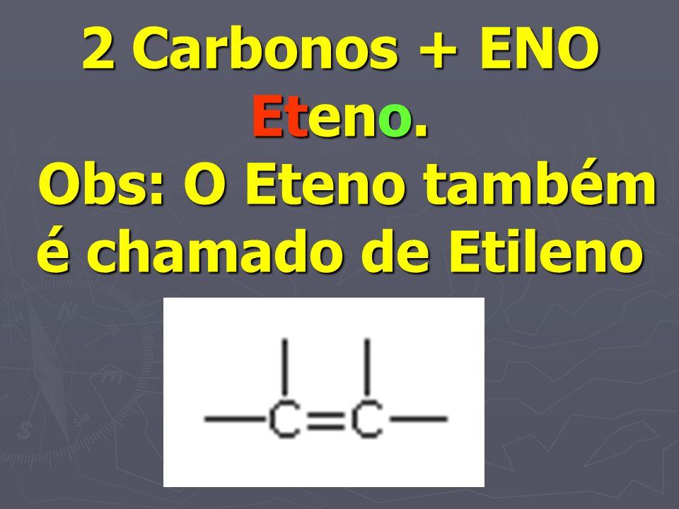 2 Carbonos + ENO Eteno. Obs: O Eteno também é chamado de Etileno