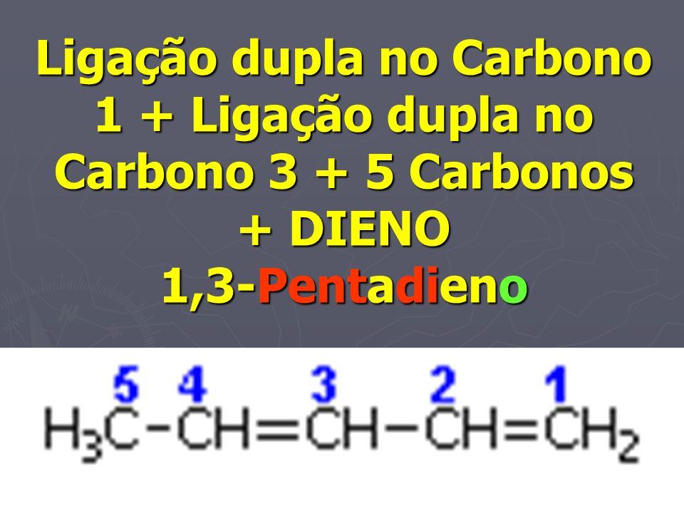 Ligação dupla no Carbono 1 + Ligação dupla no Carbono 3 + 5 Carbonos + DIENO 1,3-Pentadieno