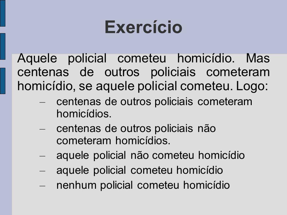 Exercício Aquele policial cometeu homicídio. Mas centenas de outros policiais cometeram homicídio, se aquele policial cometeu. Logo: