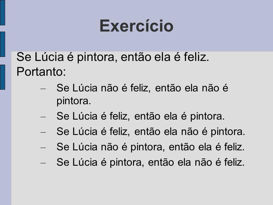 Exercício Se Lúcia é pintora, então ela é feliz. Portanto: