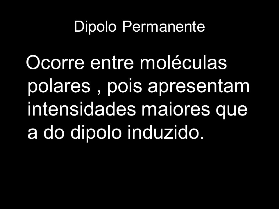 Dipolo PermanenteOcorre entre moléculas polares , pois apresentam intensidades maiores que a do dipolo induzido.