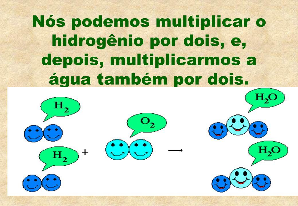 Nós podemos multiplicar o hidrogênio por dois, e, depois, multiplicarmos a água também por dois.
