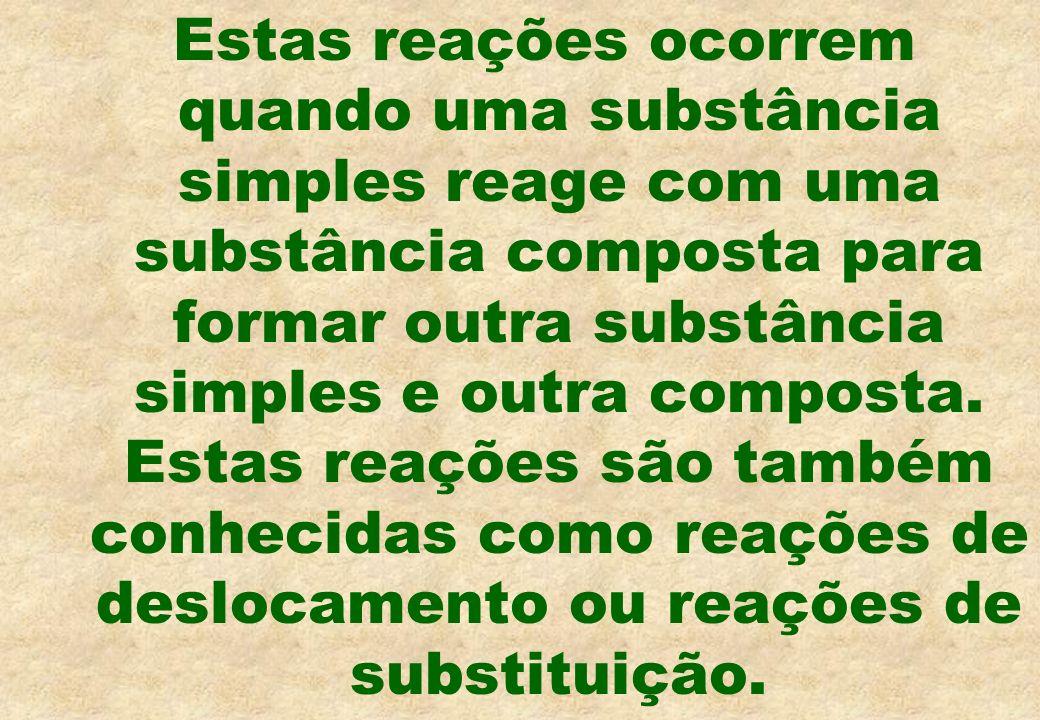 Estas reações ocorrem quando uma substância simples reage com uma substância composta para formar outra substância simples e outra composta.