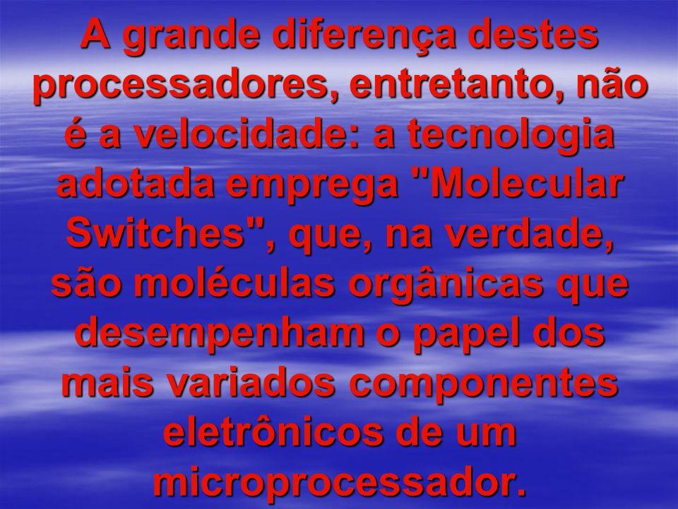A grande diferença destes processadores, entretanto, não é a velocidade: a tecnologia adotada emprega Molecular Switches , que, na verdade, são moléculas orgânicas que desempenham o papel dos mais variados componentes eletrônicos de um microprocessador.