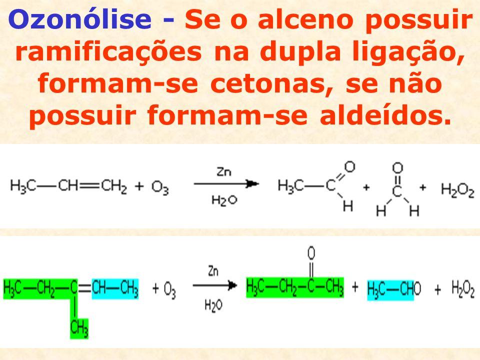 Ozonólise - Se o alceno possuir ramificações na dupla ligação, formam-se cetonas, se não possuir formam-se aldeídos.