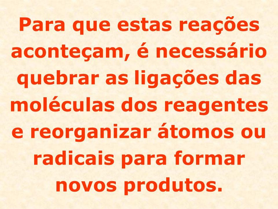 Para que estas reações aconteçam, é necessário quebrar as ligações das moléculas dos reagentes e reorganizar átomos ou radicais para formar novos produtos.