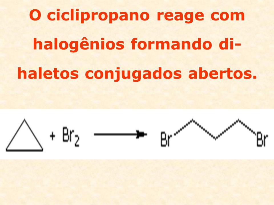 O ciclipropano reage com halogênios formando di-haletos conjugados abertos.