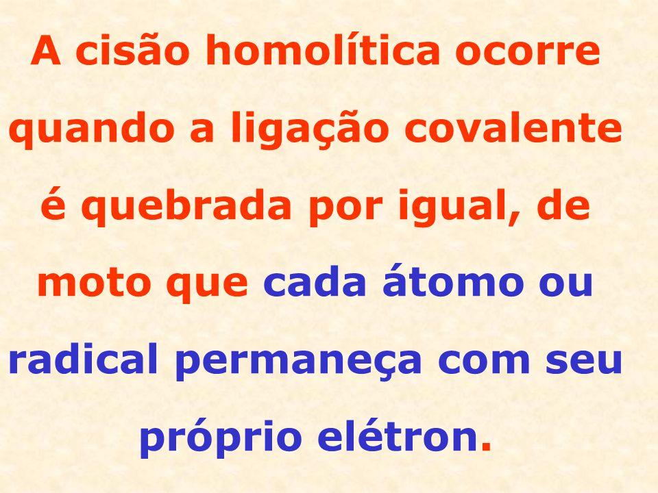 A cisão homolítica ocorre quando a ligação covalente é quebrada por igual, de moto que cada átomo ou radical permaneça com seu próprio elétron.