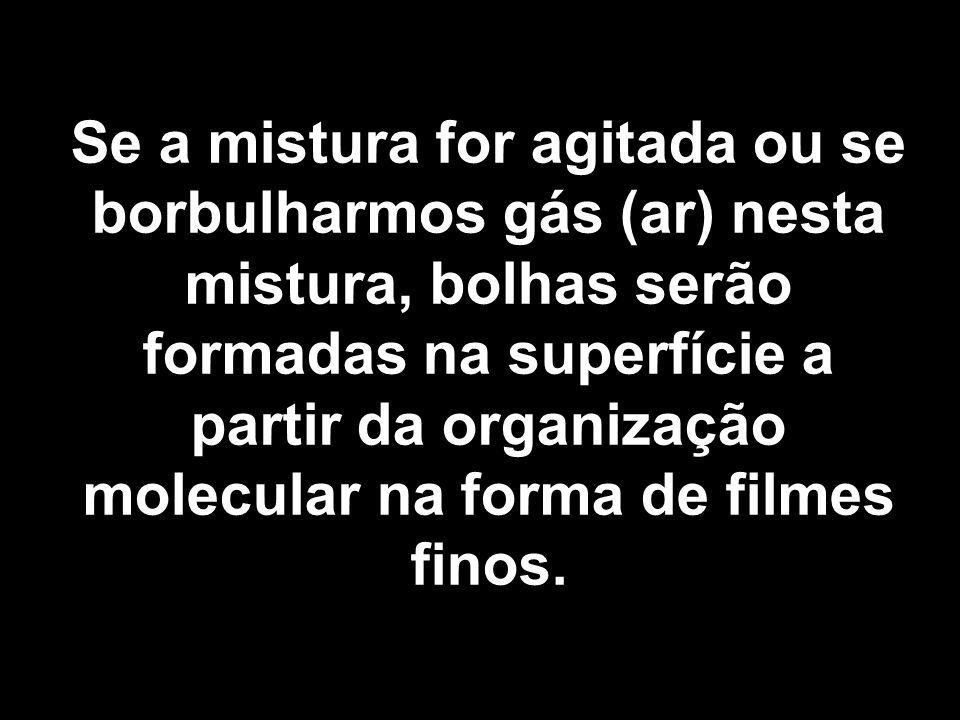 Se a mistura for agitada ou se borbulharmos gás (ar) nesta mistura, bolhas serão formadas na superfície a partir da organização molecular na forma de filmes finos.