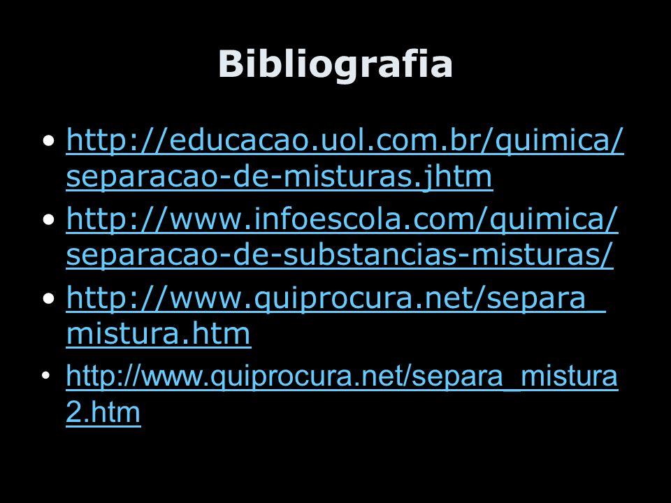 Bibliografia http://educacao.uol.com.br/quimica/separacao-de-misturas.jhtm. http://www.infoescola.com/quimica/separacao-de-substancias-misturas/