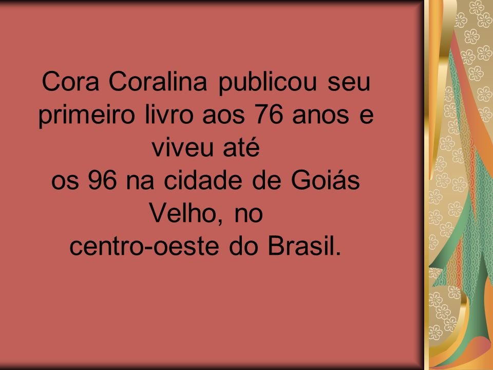 Cora Coralina publicou seu primeiro livro aos 76 anos e viveu até os 96 na cidade de Goiás Velho, no centro-oeste do Brasil.