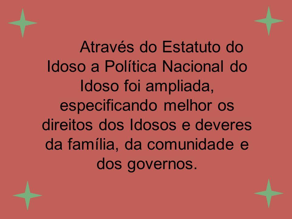 Através do Estatuto do Idoso a Política Nacional do Idoso foi ampliada, especificando melhor os direitos dos Idosos e deveres da família, da comunidade e dos governos.