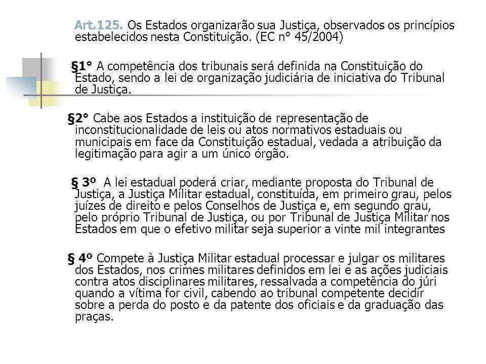 Art.125. Os Estados organizarão sua Justiça, observados os princípios estabelecidos nesta Constituição. (EC n° 45/2004)