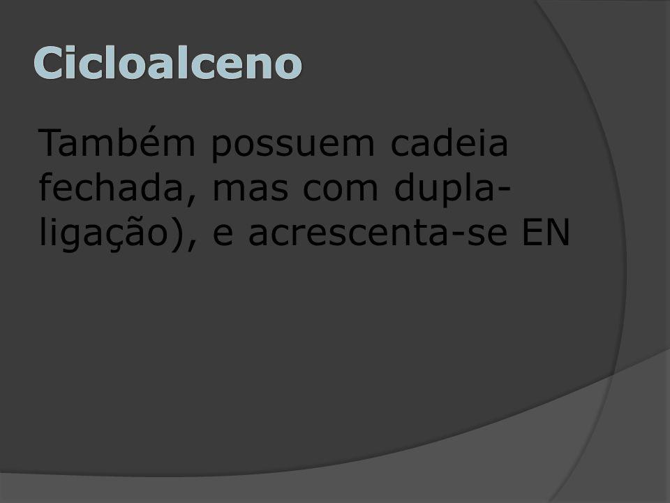 Cicloalceno Também possuem cadeia fechada, mas com dupla-ligação), e acrescenta-se EN