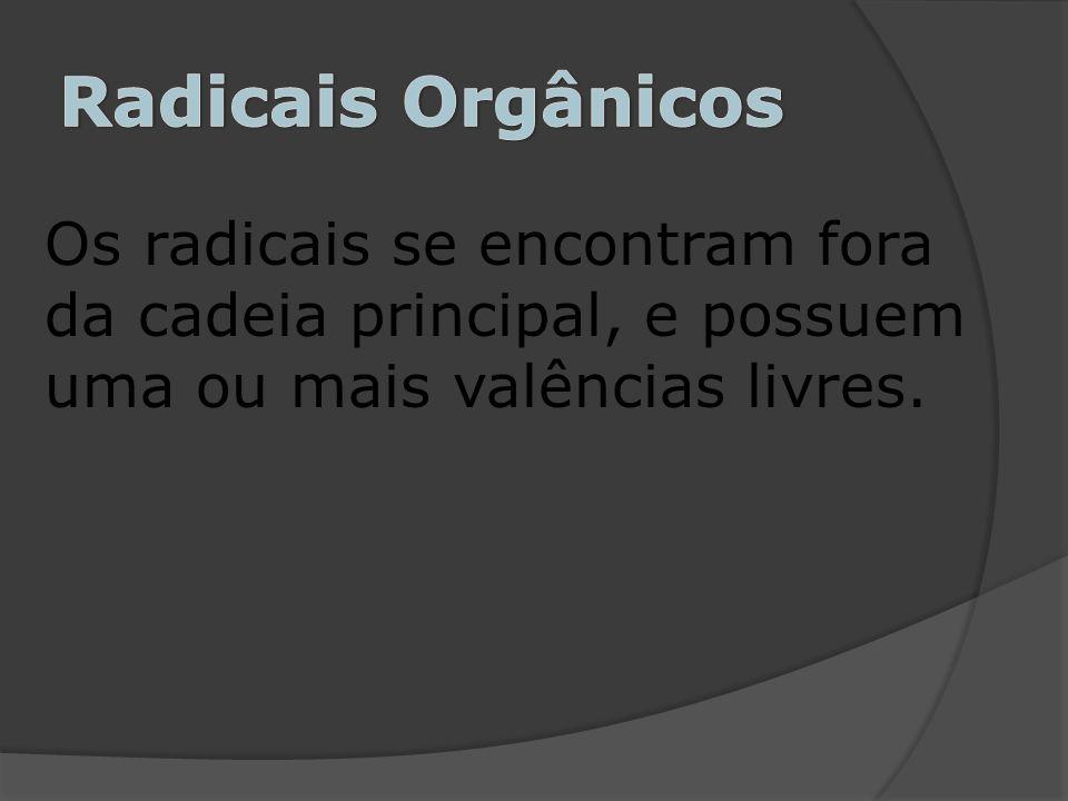 Radicais Orgânicos Os radicais se encontram fora da cadeia principal, e possuem uma ou mais valências livres.