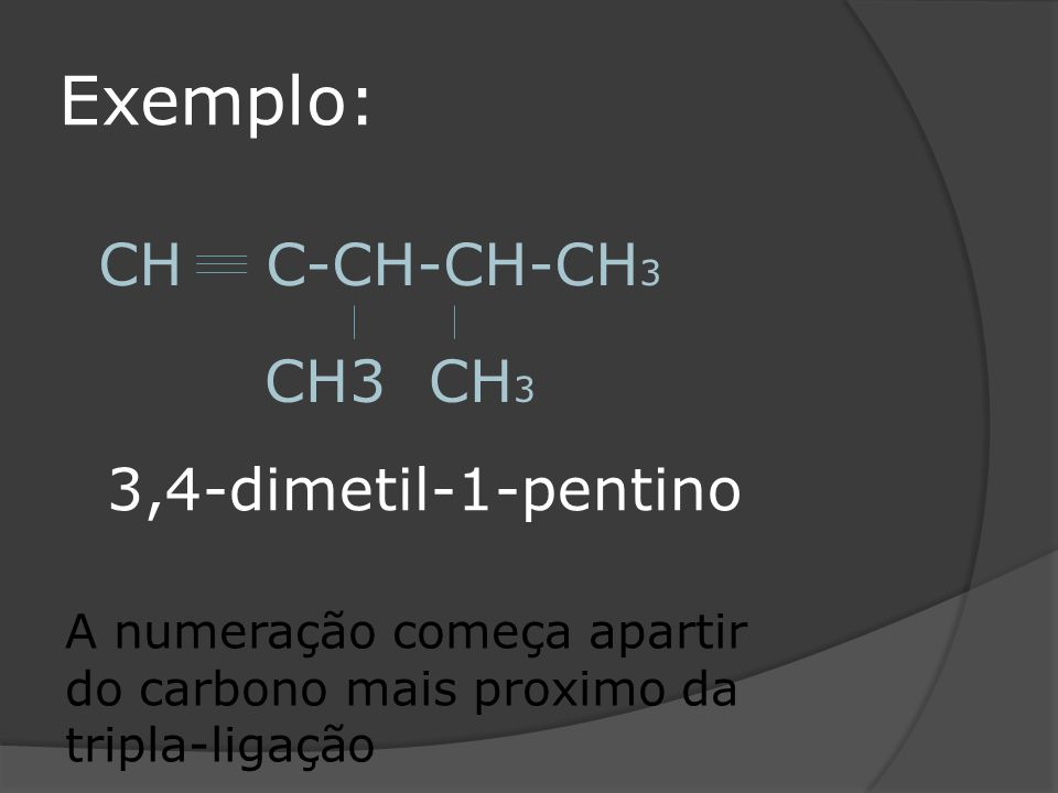 Exemplo: CH C-CH-CH-CH3 CH3 CH3 3,4-dimetil-1-pentino
