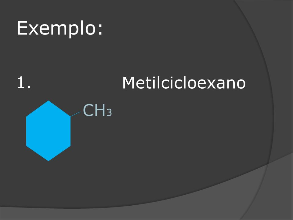 Exemplo: 1. Metilcicloexano CH3
