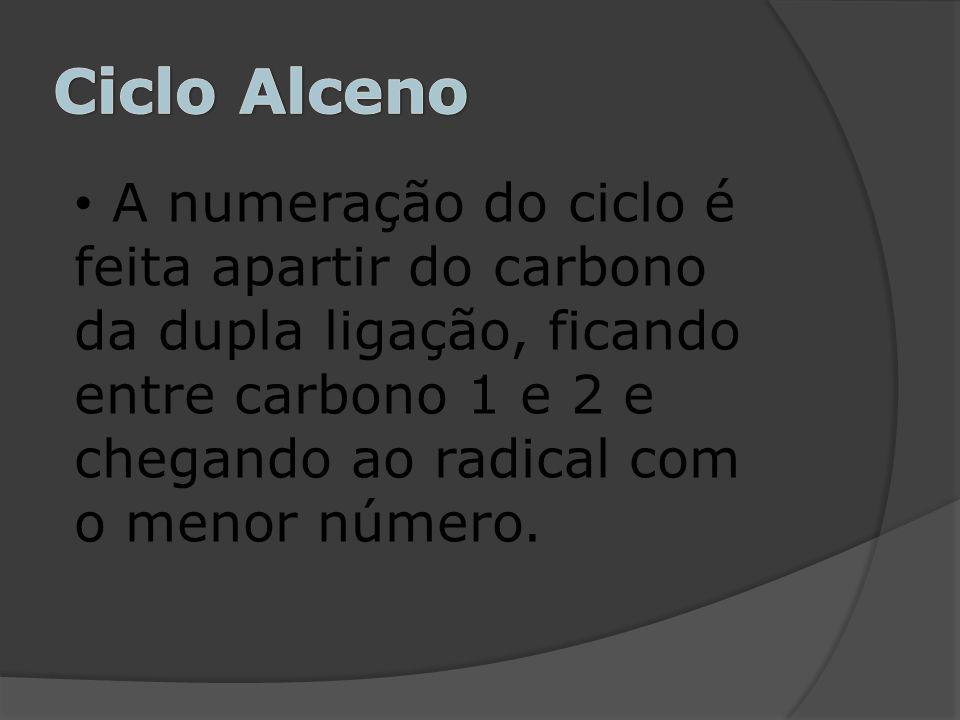 Ciclo Alceno A numeração do ciclo é feita apartir do carbono da dupla ligação, ficando entre carbono 1 e 2 e chegando ao radical com o menor número.