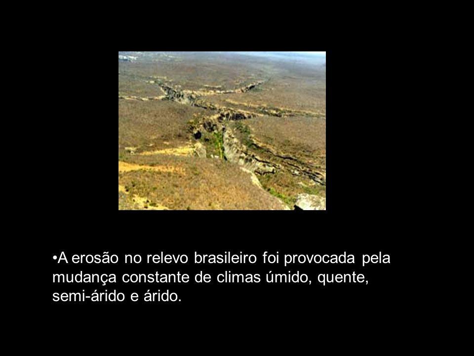 A erosão no relevo brasileiro foi provocada pela mudança constante de climas úmido, quente, semi-árido e árido.