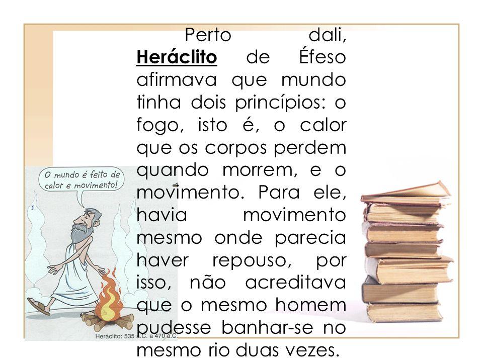 Perto dali, Heráclito de Éfeso afirmava que mundo tinha dois princípios: o fogo, isto é, o calor que os corpos perdem quando morrem, e o movimento.