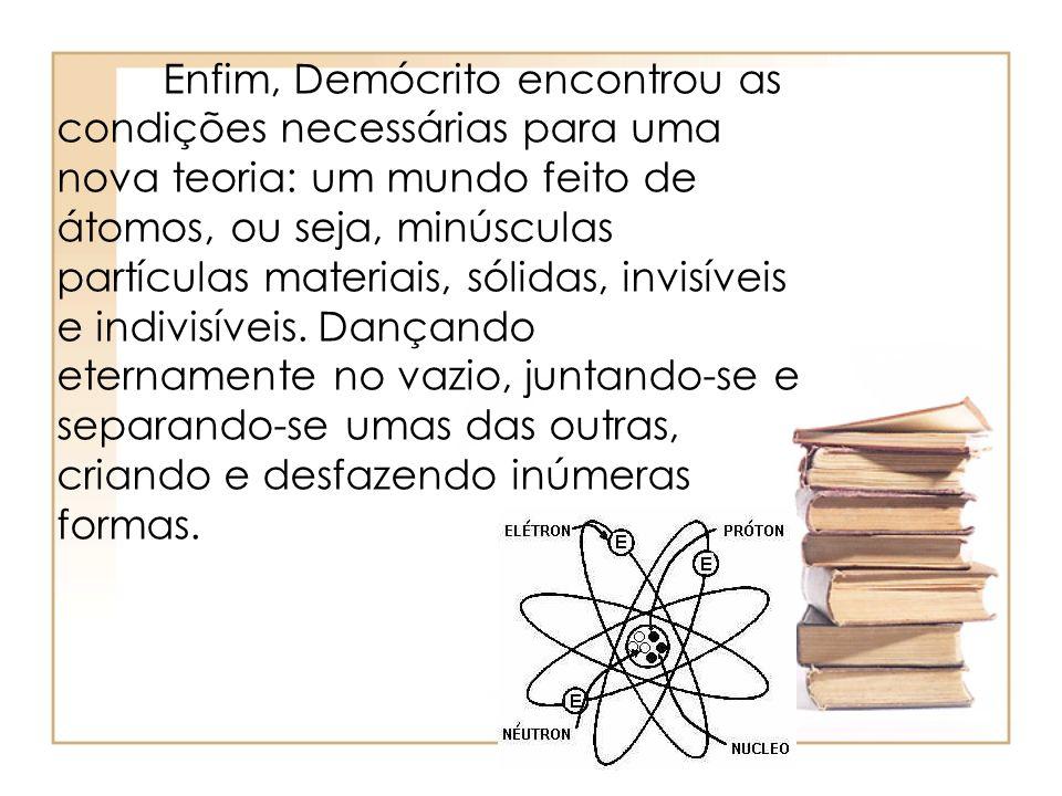 Enfim, Demócrito encontrou as condições necessárias para uma nova teoria: um mundo feito de átomos, ou seja, minúsculas partículas materiais, sólidas, invisíveis e indivisíveis.