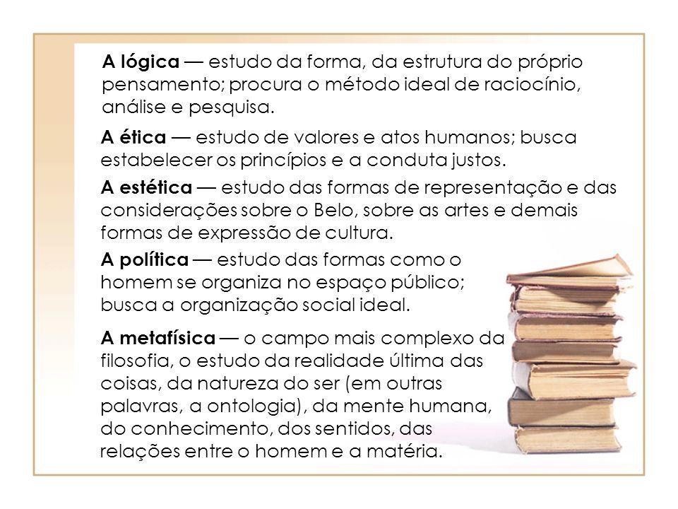 A lógica — estudo da forma, da estrutura do próprio pensamento; procura o método ideal de raciocínio, análise e pesquisa.