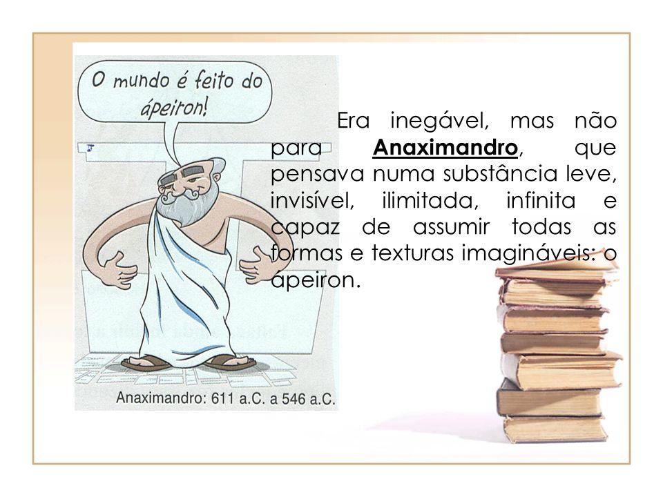 Era inegável, mas não para Anaximandro, que pensava numa substância leve, invisível, ilimitada, infinita e capaz de assumir todas as formas e texturas imagináveis: o ápeiron.