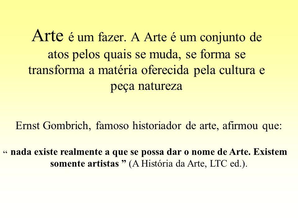 Arte é um fazer. A Arte é um conjunto de atos pelos quais se muda, se forma se transforma a matéria oferecida pela cultura e peça natureza