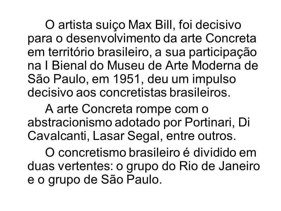 O artista suiço Max Bill, foi decisivo para o desenvolvimento da arte Concreta em território brasileiro, a sua participação na I Bienal do Museu de Arte Moderna de São Paulo, em 1951, deu um impulso decisivo aos concretistas brasileiros.
