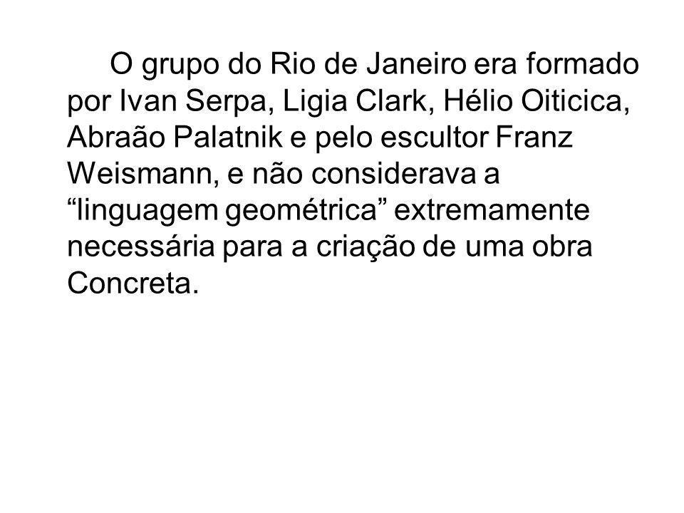 O grupo do Rio de Janeiro era formado por Ivan Serpa, Ligia Clark, Hélio Oiticica, Abraão Palatnik e pelo escultor Franz Weismann, e não considerava a linguagem geométrica extremamente necessária para a criação de uma obra Concreta.