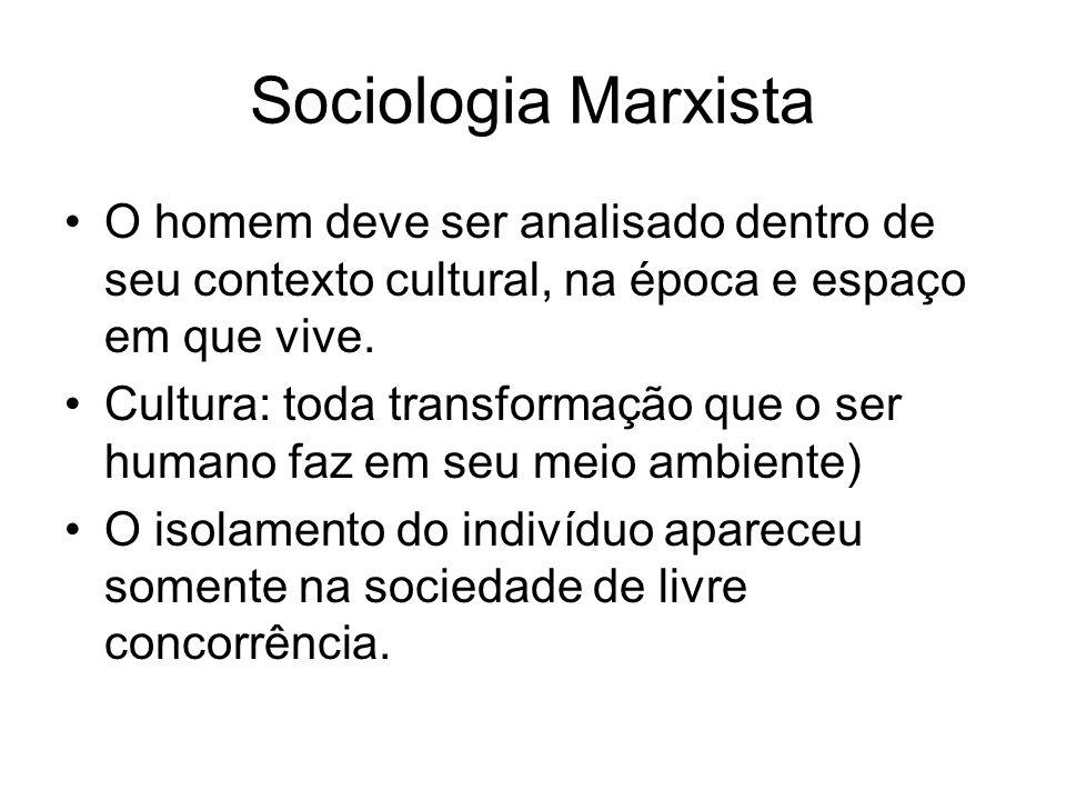 Sociologia Marxista O homem deve ser analisado dentro de seu contexto cultural, na época e espaço em que vive.