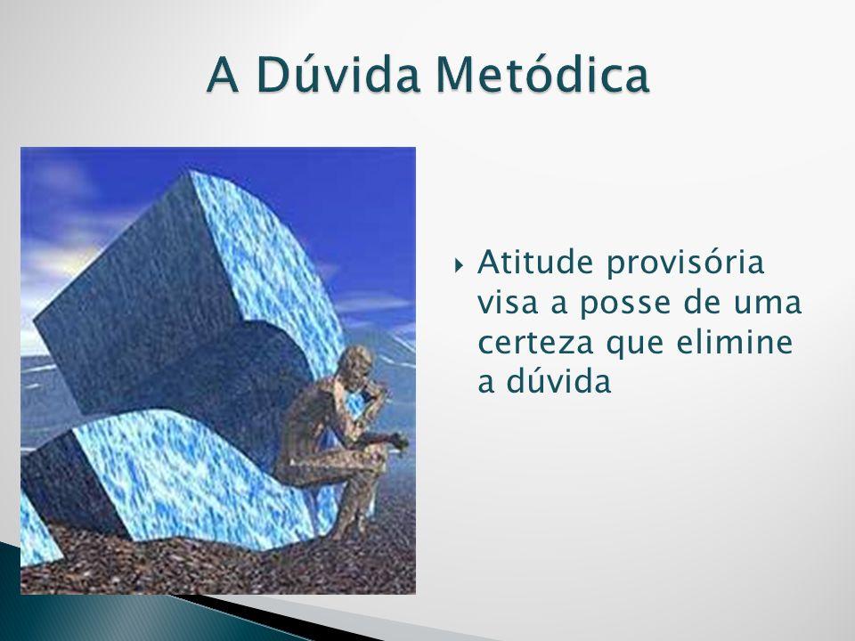 A Dúvida Metódica Atitude provisória visa a posse de uma certeza que elimine a dúvida