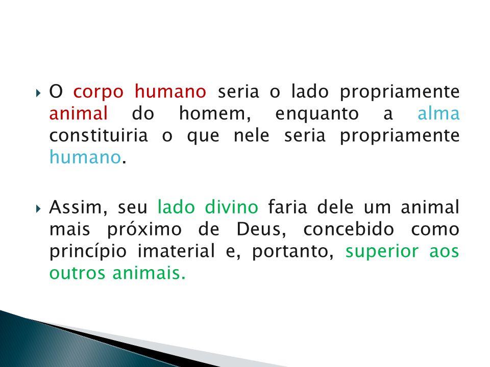 O corpo humano seria o lado propriamente animal do homem, enquanto a alma constituiria o que nele seria propriamente humano.